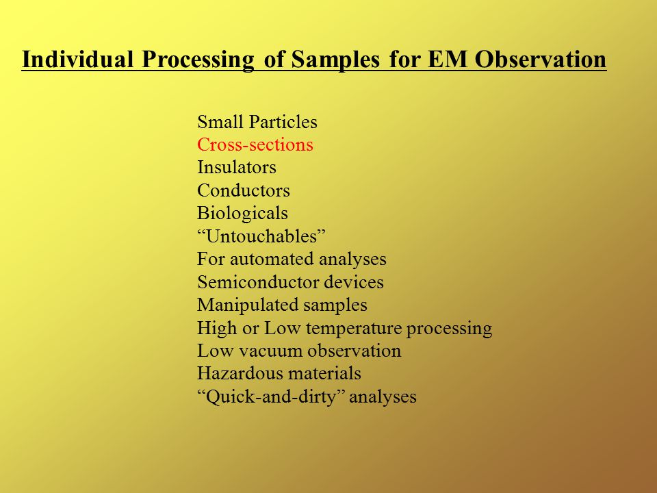 Individual Processing of Samples for EM Observation Small Particles Cross-sections Insulators Conductors Biologicals Untouchables For automated analyses Semiconductor devices Manipulated samples High or Low temperature processing Low vacuum observation Hazardous materials Quick-and-dirty analyses