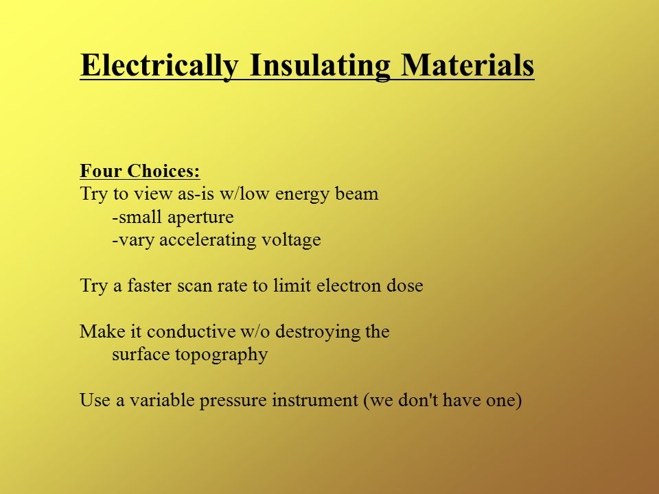 Electrically Insulating Materials Four Choices: Try to view as-is w/low energy beam -small aperture -vary accelerating voltage Try a faster scan rate to limit electron dose Make it conductive w/o destroying the surface topography Use a variable pressure instrument (we don t have one)