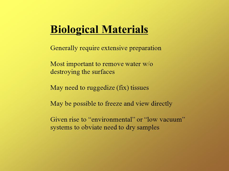 Biological Materials Generally require extensive preparation Most important to remove water w/o destroying the surfaces May need to ruggedize (fix) tissues May be possible to freeze and view directly Given rise to environmental or low vacuum systems to obviate need to dry samples
