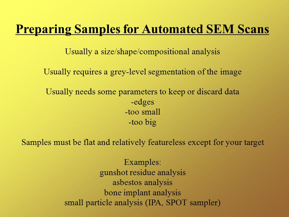 Preparing Samples for Automated SEM Scans Usually a size/shape/compositional analysis Usually requires a grey-level segmentation of the image Usually needs some parameters to keep or discard data -edges -too small -too big Samples must be flat and relatively featureless except for your target Examples: gunshot residue analysis asbestos analysis bone implant analysis small particle analysis (IPA, SPOT sampler)