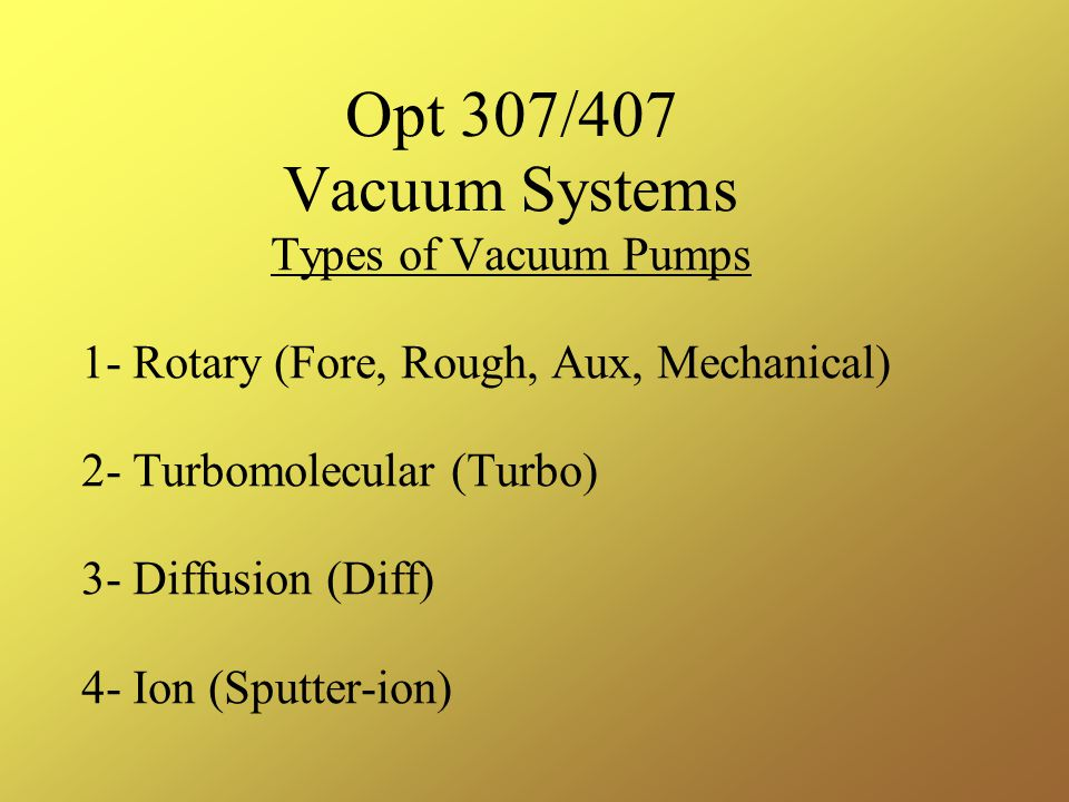 Types of Vacuum Pumps 1- Rotary (Fore, Rough, Aux, Mechanical) 2- Turbomolecular (Turbo) 3- Diffusion (Diff) 4- Ion (Sputter-ion)