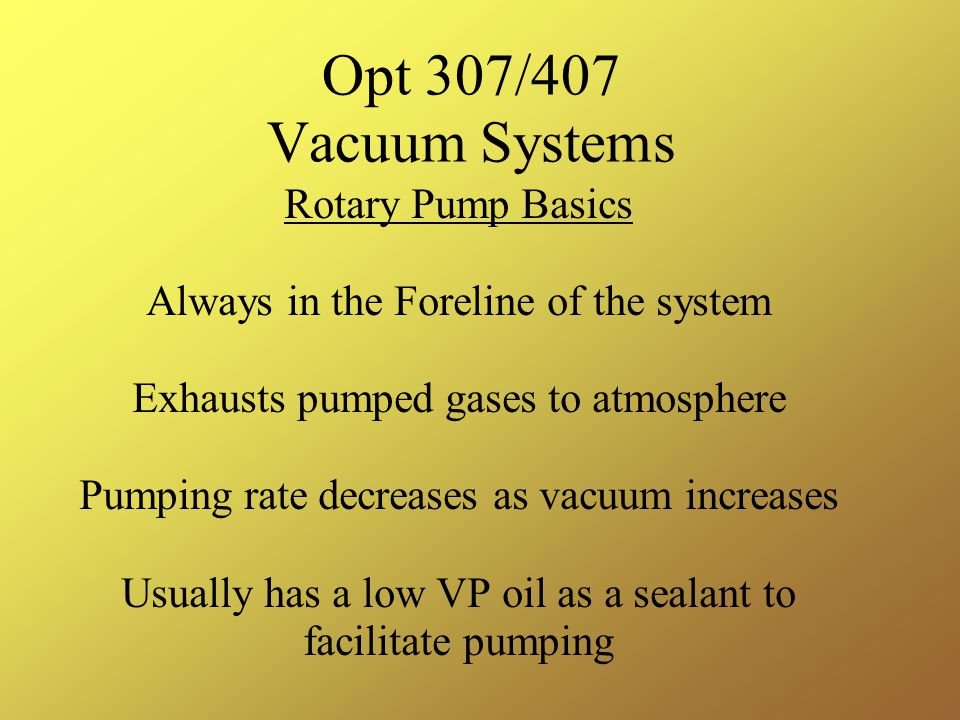 Opt 307/407 Vacuum Systems Rotary Pump Basics Always in the Foreline of the system Exhausts pumped gases to atmosphere Pumping rate decreases as vacuum increases Usually has a low VP oil as a sealant to facilitate pumping
