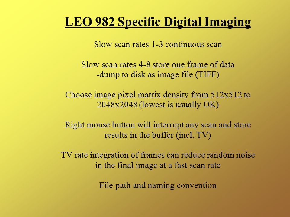 LEO 982 Specific Digital Imaging Slow scan rates 1-3 continuous scan Slow scan rates 4-8 store one frame of data -dump to disk as image file (TIFF) Choose image pixel matrix density from 512x512 to 2048x2048 (lowest is usually OK) Right mouse button will interrupt any scan and store results in the buffer (incl.