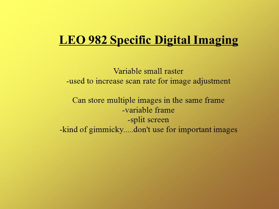 LEO 982 Specific Digital Imaging Variable small raster -used to increase scan rate for image adjustment Can store multiple images in the same frame -variable frame -split screen -kind of gimmicky.....don t use for important images