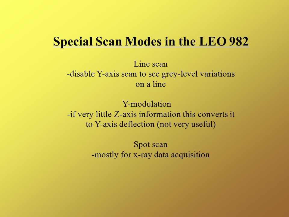 Special Scan Modes in the LEO 982 Line scan -disable Y-axis scan to see grey-level variations on a line Y-modulation -if very little Z-axis information this converts it to Y-axis deflection (not very useful) Spot scan -mostly for x-ray data acquisition