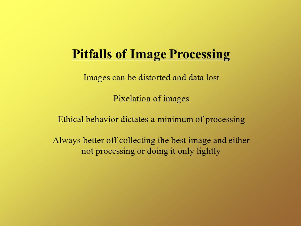 Pitfalls of Image Processing Images can be distorted and data lost Pixelation of images Ethical behavior dictates a minimum of processing Always better off collecting the best image and either not processing or doing it only lightly