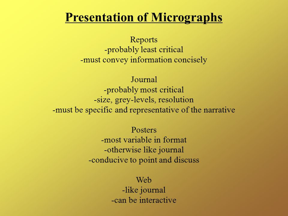 Presentation of Micrographs Reports -probably least critical -must convey information concisely Journal -probably most critical -size, grey-levels, resolution -must be specific and representative of the narrative Posters -most variable in format -otherwise like journal -conducive to point and discuss Web -like journal -can be interactive