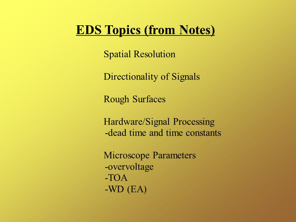 EDS Topics (from Notes) Spatial Resolution Directionality of Signals Rough Surfaces Hardware/Signal Processing -dead time and time constants Microscope Parameters -overvoltage -TOA -WD (EA)