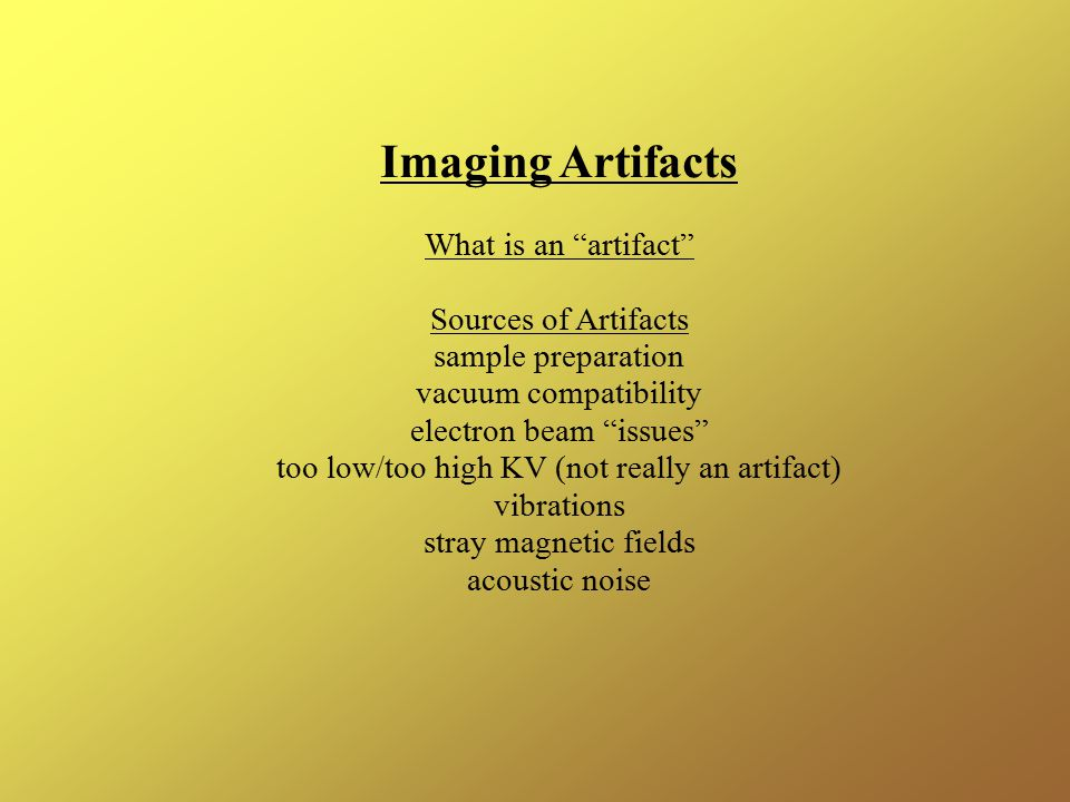 Imaging Artifacts What is an artifact Sources of Artifacts sample preparation vacuum compatibility electron beam issues too low/too high KV (not really an artifact) vibrations stray magnetic fields acoustic noise