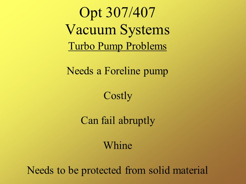 Opt 307/407 Vacuum Systems Turbo Pump Problems Needs a Foreline pump Costly Can fail abruptly Whine Needs to be protected from solid material