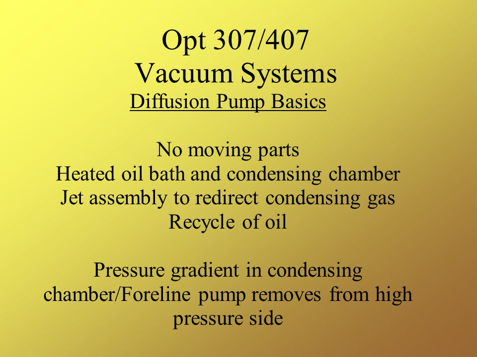 Opt 307/407 Vacuum Systems Diffusion Pump Basics No moving parts Heated oil bath and condensing chamber Jet assembly to redirect condensing gas Recycle of oil Pressure gradient in condensing chamber/Foreline pump removes from high pressure side