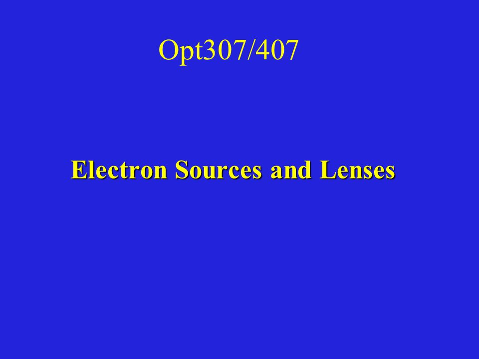 Opt307/407 Electron Sources and Lenses