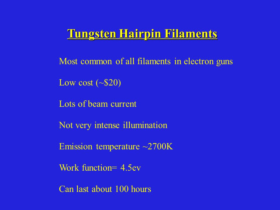 Tungsten Hairpin Filaments Most common of all filaments in electron guns Low cost (~$20) Lots of beam current Not very intense illumination Emission temperature ~2700K Work function= 4.5ev Can last about 100 hours