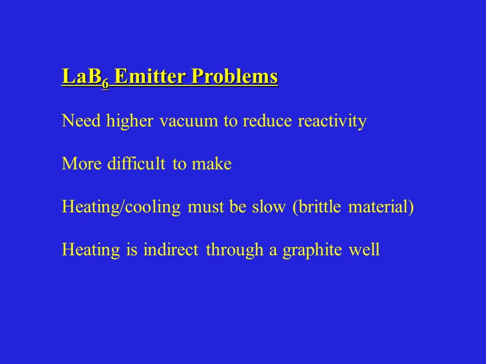 LaB 6 Emitter Problems Need higher vacuum to reduce reactivity More difficult to make Heating/cooling must be slow (brittle material) Heating is indirect through a graphite well