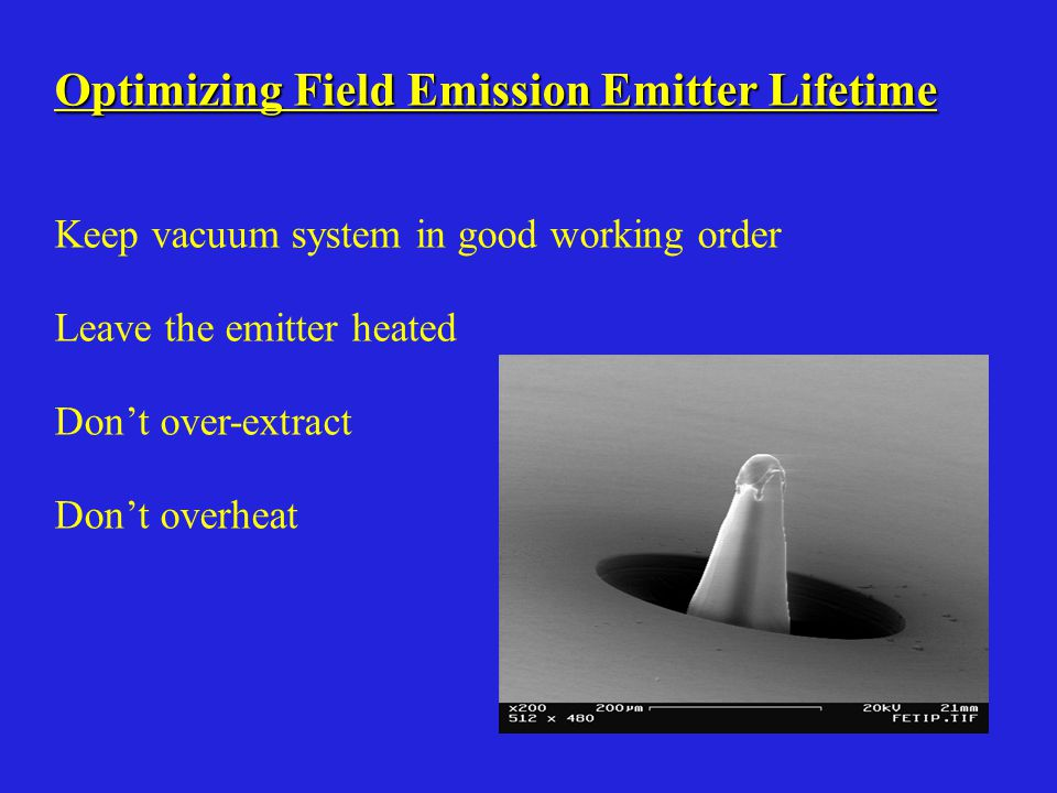 Optimizing Field Emission Emitter Lifetime Keep vacuum system in good working order Leave the emitter heated Don't over-extract Don't overheat