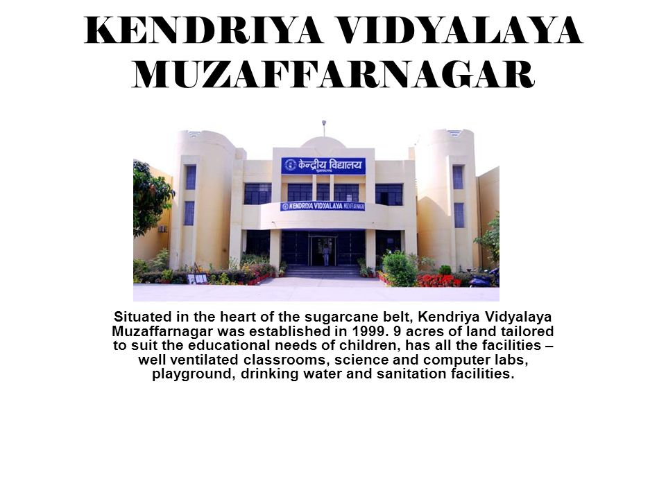 KENDRIYA VIDYALAYA MUZAFFARNAGAR Situated in the heart of the sugarcane belt, Kendriya Vidyalaya Muzaffarnagar was established in 1999.