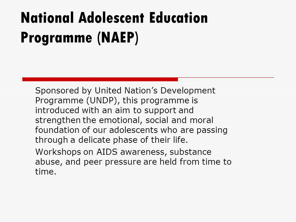 National Adolescent Education Programme (NAEP) Sponsored by United Nation's Development Programme (UNDP), this programme is introduced with an aim to support and strengthen the emotional, social and moral foundation of our adolescents who are passing through a delicate phase of their life.