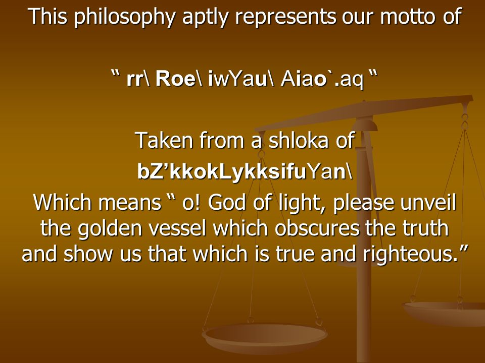 This philosophy aptly represents our motto of rr\ Roe\ iwYau\ Aiao`.aq Taken from a shloka of bZ'kkokLykksifuYan\ Which means o.