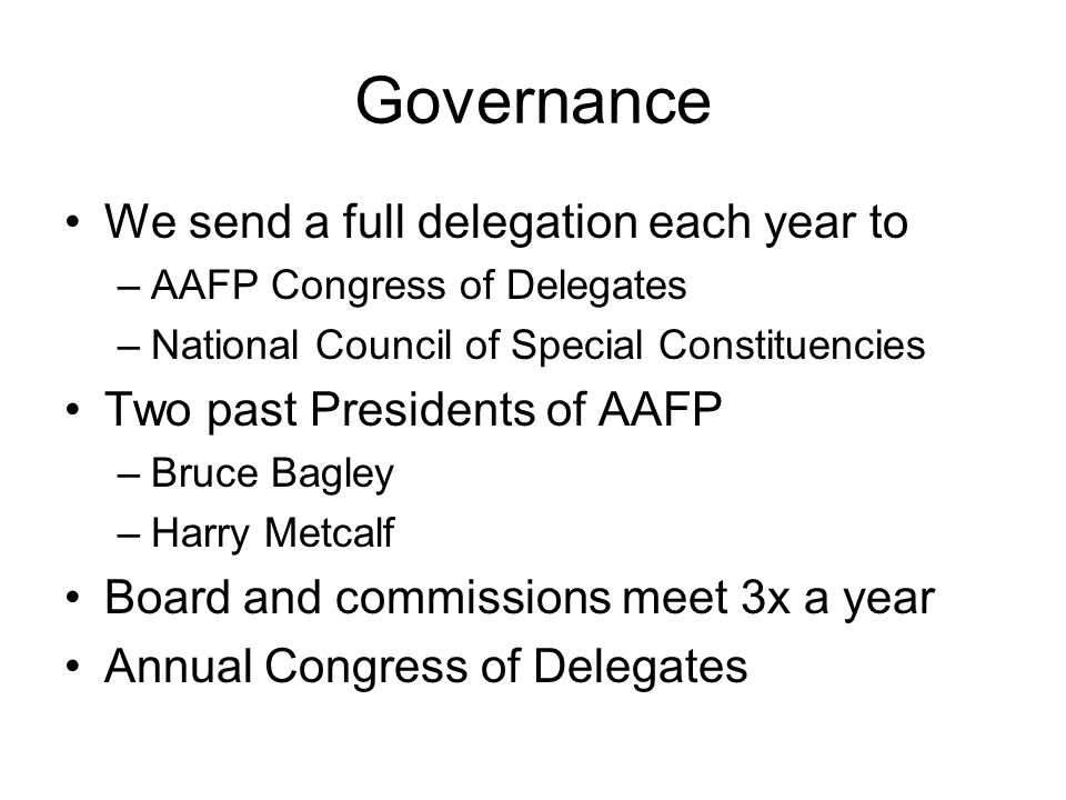 Governance We send a full delegation each year to –AAFP Congress of Delegates –National Council of Special Constituencies Two past Presidents of AAFP –Bruce Bagley –Harry Metcalf Board and commissions meet 3x a year Annual Congress of Delegates