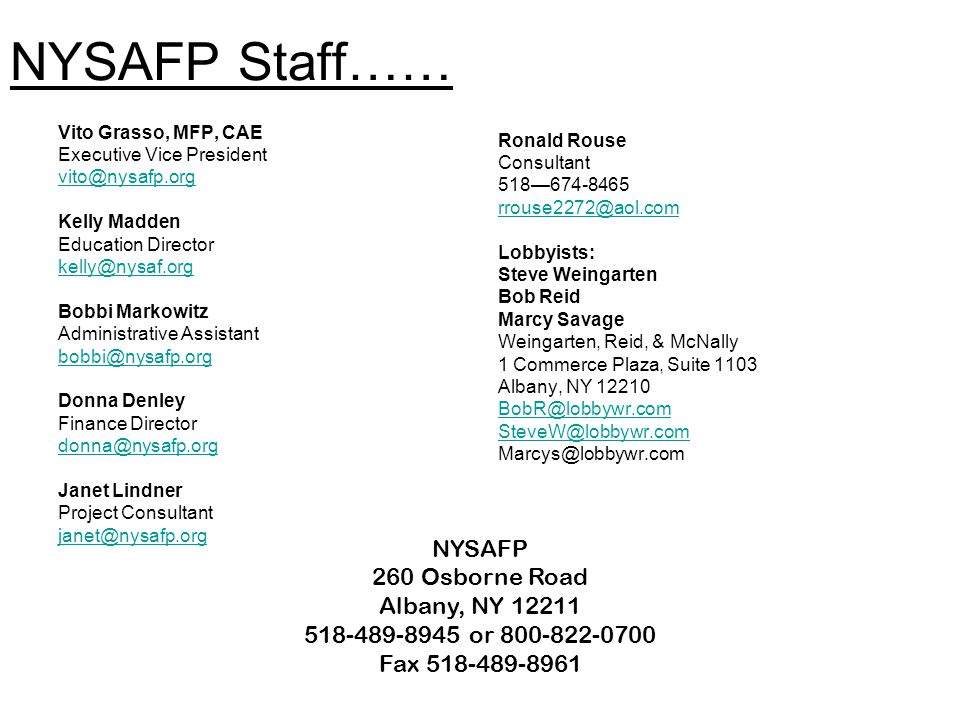 NYSAFP Staff…… Vito Grasso, MFP, CAE Executive Vice President vito@nysafp.org Kelly Madden Education Director kelly@nysaf.org Bobbi Markowitz Administrative Assistant bobbi@nysafp.org Donna Denley Finance Director donna@nysafp.org Janet Lindner Project Consultant janet@nysafp.org Ronald Rouse Consultant 518—674-8465 rrouse2272@aol.com Lobbyists: Steve Weingarten Bob Reid Marcy Savage Weingarten, Reid, & McNally 1 Commerce Plaza, Suite 1103 Albany, NY 12210 BobR@lobbywr.com SteveW@lobbywr.com Marcys@lobbywr.com NYSAFP 260 Osborne Road Albany, NY 12211 518-489-8945 or 800-822-0700 Fax 518-489-8961
