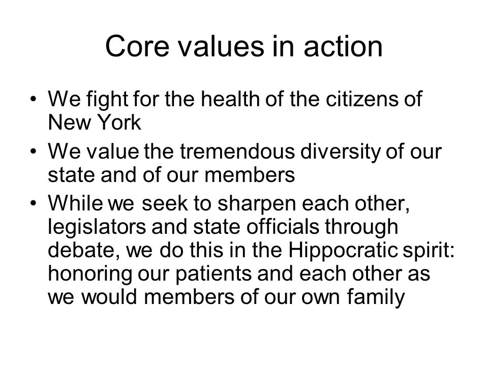 Core values in action We fight for the health of the citizens of New York We value the tremendous diversity of our state and of our members While we seek to sharpen each other, legislators and state officials through debate, we do this in the Hippocratic spirit: honoring our patients and each other as we would members of our own family