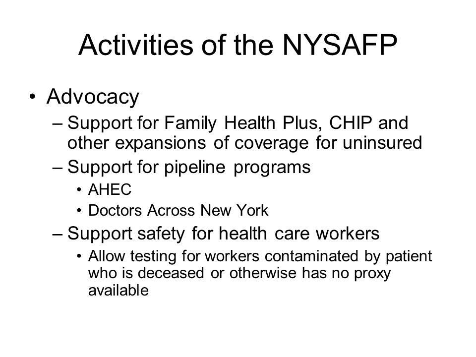 Activities of the NYSAFP Public Health –Provide support and counsel to legislature and DOH regarding childhood obesity –Increase supply and decrease cost of vaccines to NYS physicians including H1N1 –Support training for family physicians in community based addiction treatment –Provide support for family doctors and their patients who wish to stop smoking