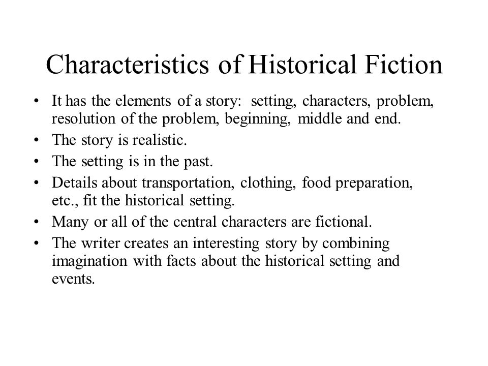 Characteristics of Historical Fiction It has the elements of a story: setting, characters, problem, resolution of the problem, beginning, middle and e