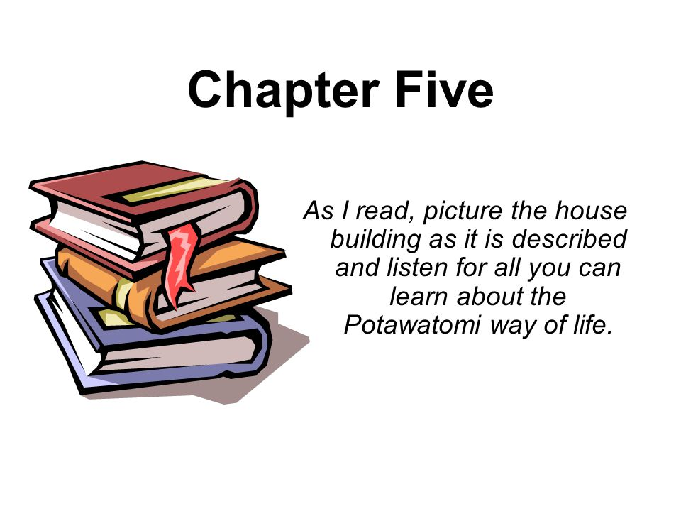 Chapter Five As I read, picture the house building as it is described and listen for all you can learn about the Potawatomi way of life.