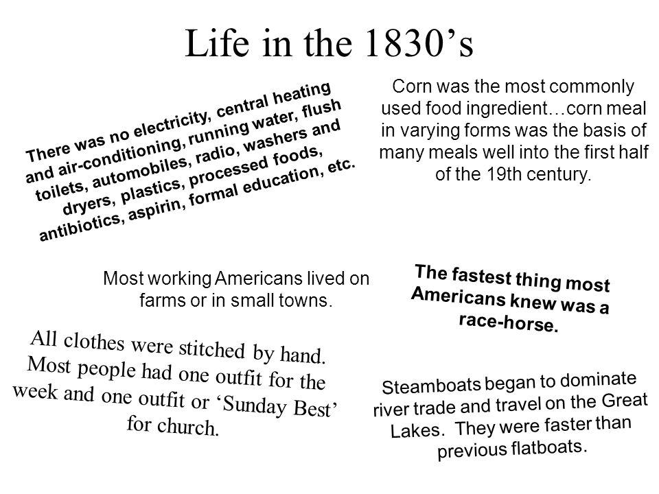 Life in the 1830's There was no electricity, central heating and air-conditioning, running water, flush toilets, automobiles, radio, washers and dryers, plastics, processed foods, antibiotics, aspirin, formal education, etc.