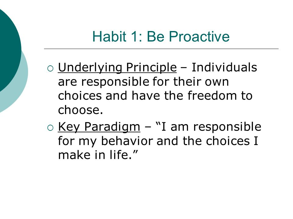 """Habit 1: Be Proactive  Underlying Principle – Individuals are responsible for their own choices and have the freedom to choose.  Key Paradigm – """"I a"""