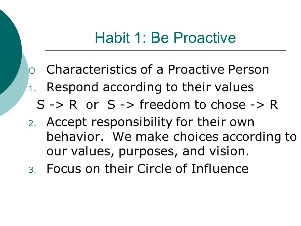 Habit 1: Be Proactive  Characteristics of a Proactive Person 1. Respond according to their values S -> R or S -> freedom to chose -> R 2. Accept resp