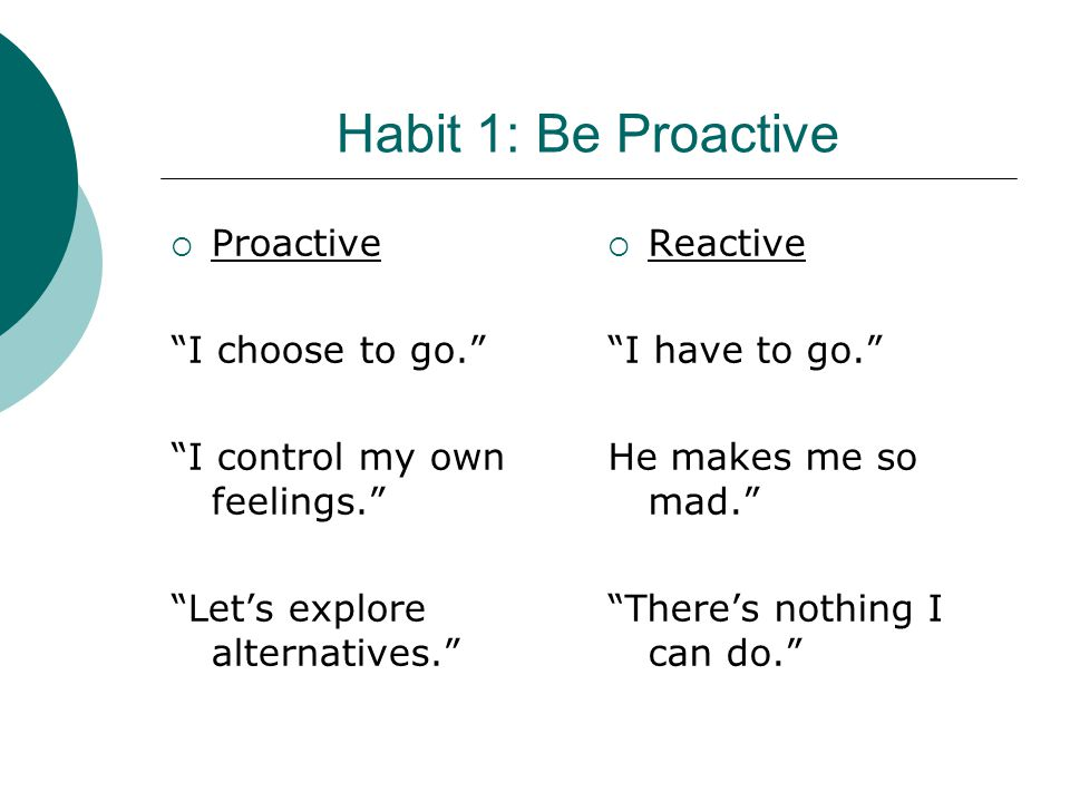 """ Proactive """"I choose to go."""" """"I control my own feelings."""" """"Let's explore alternatives.""""  Reactive """"I have to go."""" He makes me so mad."""" """"There's noth"""