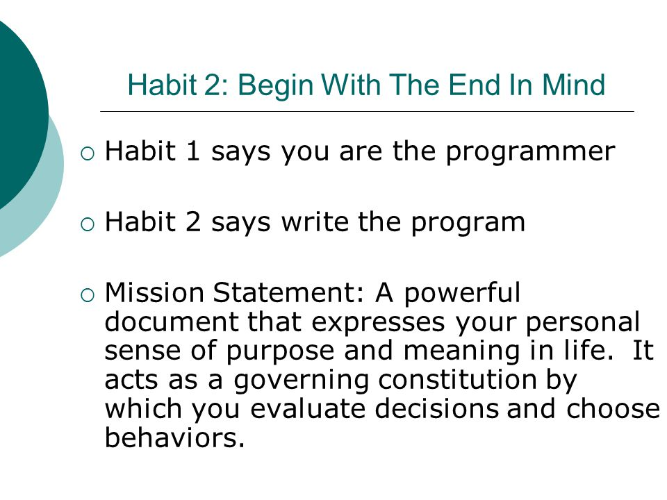 Habit 2: Begin With The End In Mind  Habit 1 says you are the programmer  Habit 2 says write the program  Mission Statement: A powerful document th