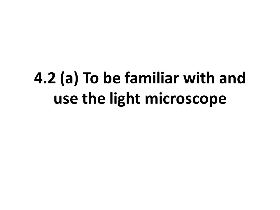 4.2 (a) To be familiar with and use the light microscope