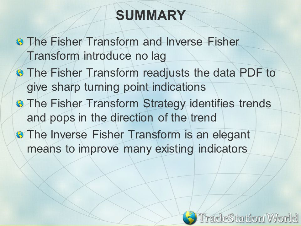 SUMMARY The Fisher Transform and Inverse Fisher Transform introduce no lag The Fisher Transform readjusts the data PDF to give sharp turning point indications The Fisher Transform Strategy identifies trends and pops in the direction of the trend The Inverse Fisher Transform is an elegant means to improve many existing indicators