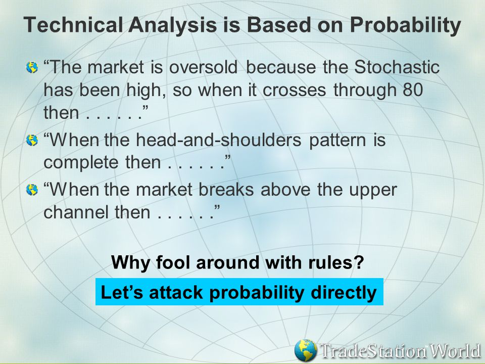 Technical Analysis is Based on Probability The market is oversold because the Stochastic has been high, so when it crosses through 80 then...... When the head-and-shoulders pattern is complete then...... When the market breaks above the upper channel then...... Let's attack probability directly Why fool around with rules