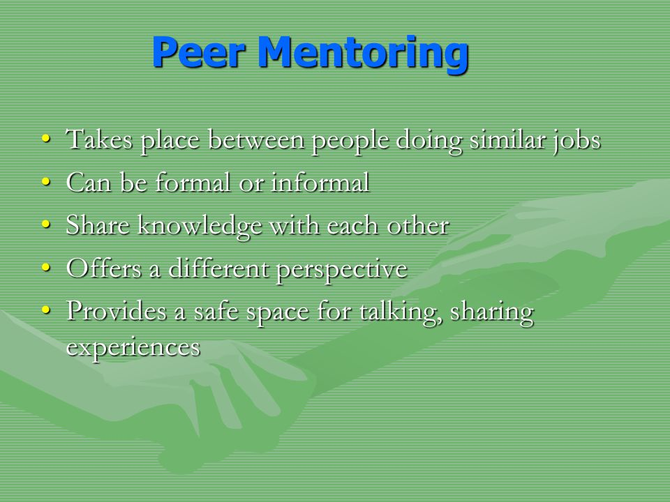 Peer Mentoring Takes place between people doing similar jobsTakes place between people doing similar jobs Can be formal or informalCan be formal or informal Share knowledge with each otherShare knowledge with each other Offers a different perspectiveOffers a different perspective Provides a safe space for talking, sharing experiencesProvides a safe space for talking, sharing experiences