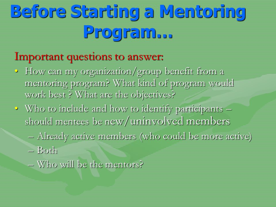 Before Starting a Mentoring Program… Important questions to answer: How can my organization/group benefit from a mentoring program? What kind of progr