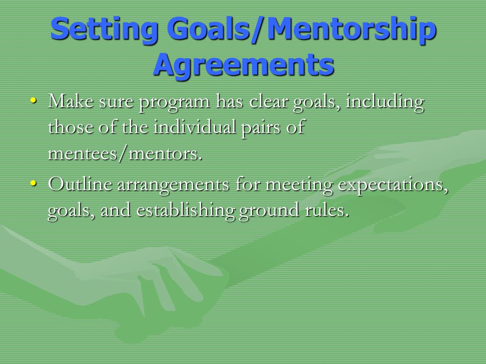 Setting Goals/Mentorship Agreements Make sure program has clear goals, including those of the individual pairs of mentees/mentors.Make sure program has clear goals, including those of the individual pairs of mentees/mentors.