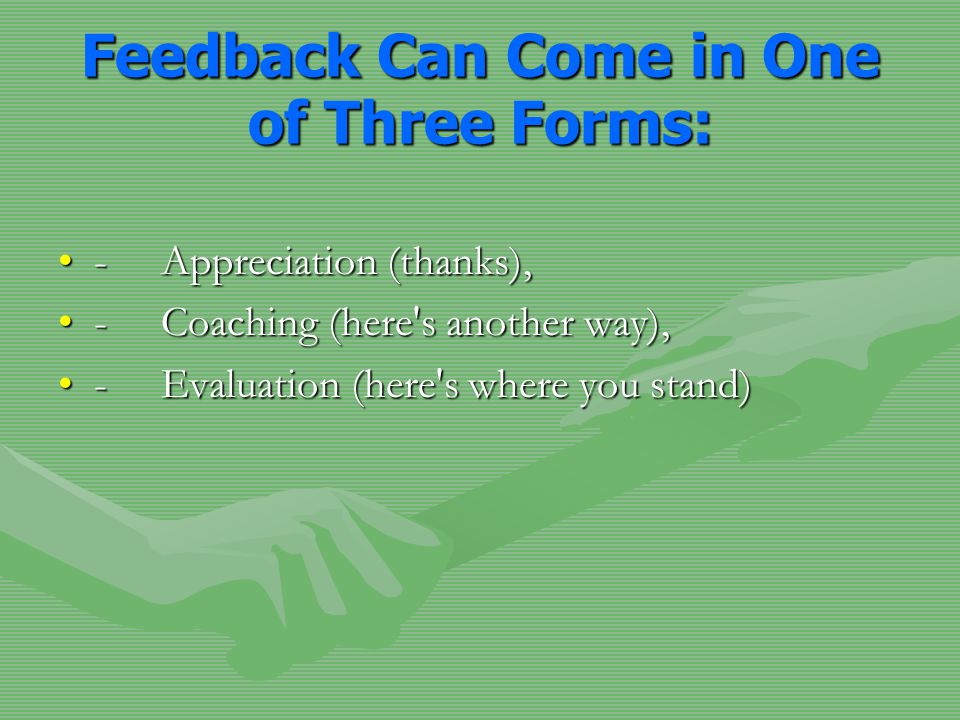 Feedback Can Come in One of Three Forms: - Appreciation (thanks),- Appreciation (thanks), - Coaching (here s another way),- Coaching (here s another way), - Evaluation (here s where you stand)- Evaluation (here s where you stand)