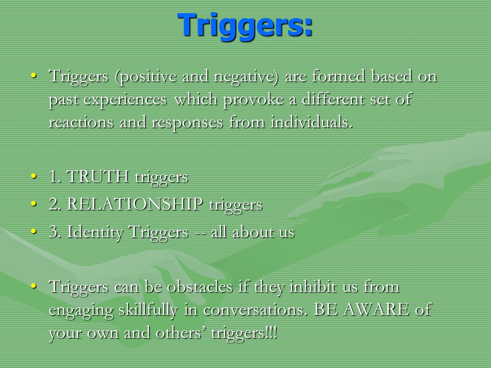 Triggers: Triggers (positive and negative) are formed based on past experiences which provoke a different set of reactions and responses from individu
