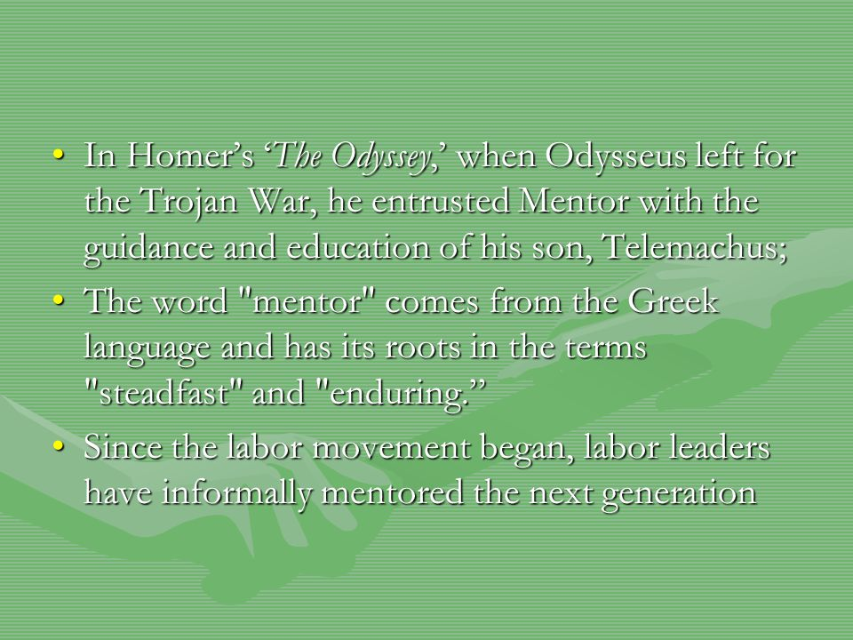 In Homer's 'The Odyssey,' when Odysseus left for the Trojan War, he entrusted Mentor with the guidance and education of his son, Telemachus;In Homer's