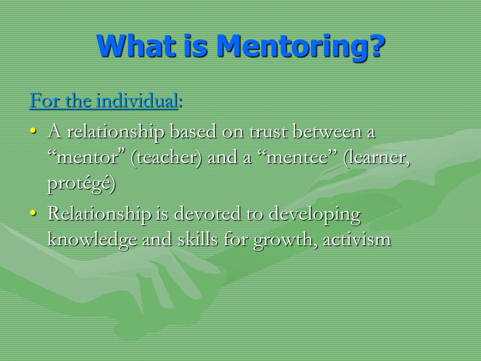 For the individual: A relationship based on trust between a mentor (teacher) and a mentee (learner, protégé)A relationship based on trust between a mentor (teacher) and a mentee (learner, protégé) Relationship is devoted to developing knowledge and skills for growth, activismRelationship is devoted to developing knowledge and skills for growth, activism What is Mentoring