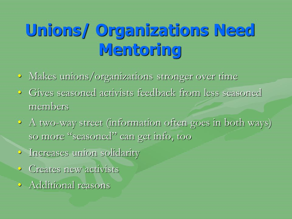 Unions/ Organizations Need Mentoring Makes unions/organizations stronger over timeMakes unions/organizations stronger over time Gives seasoned activis