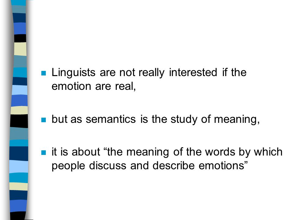 n Linguists are not really interested if the emotion are real, n but as semantics is the study of meaning, n it is about the meaning of the words by which people discuss and describe emotions