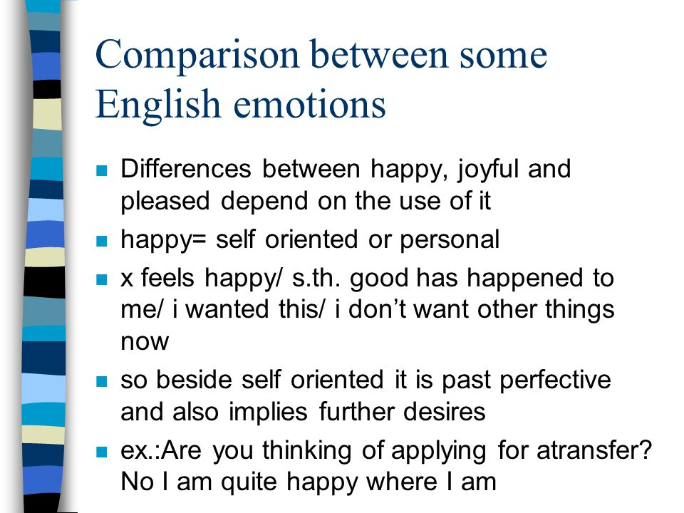 Comparison between some English emotions n Differences between happy, joyful and pleased depend on the use of it n happy= self oriented or personal n x feels happy/ s.th.