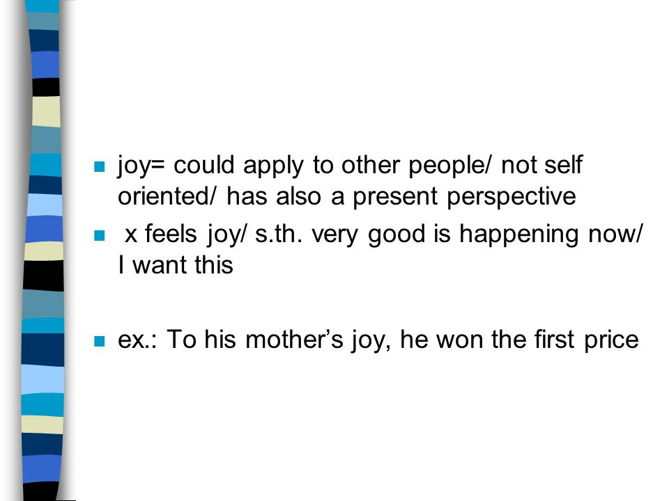 n joy= could apply to other people/ not self oriented/ has also a present perspective n x feels joy/ s.th.