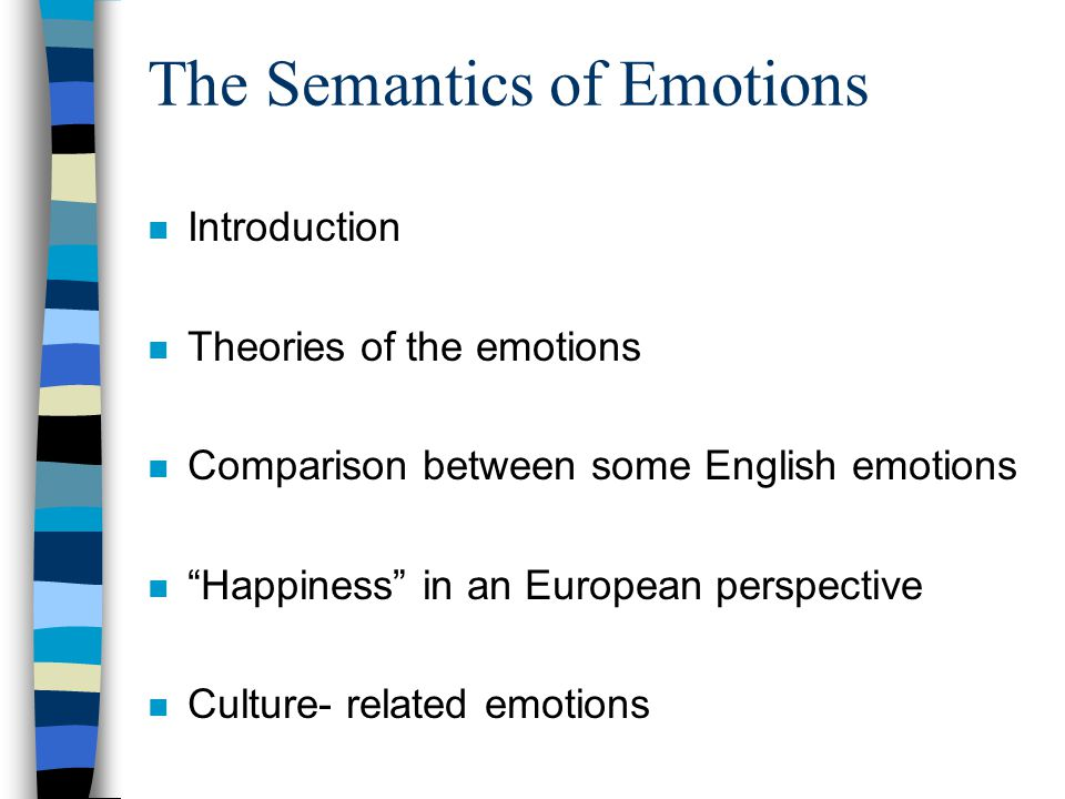 The Semantics of Emotions n Introduction n Theories of the emotions n Comparison between some English emotions n Happiness in an European perspective n Culture- related emotions