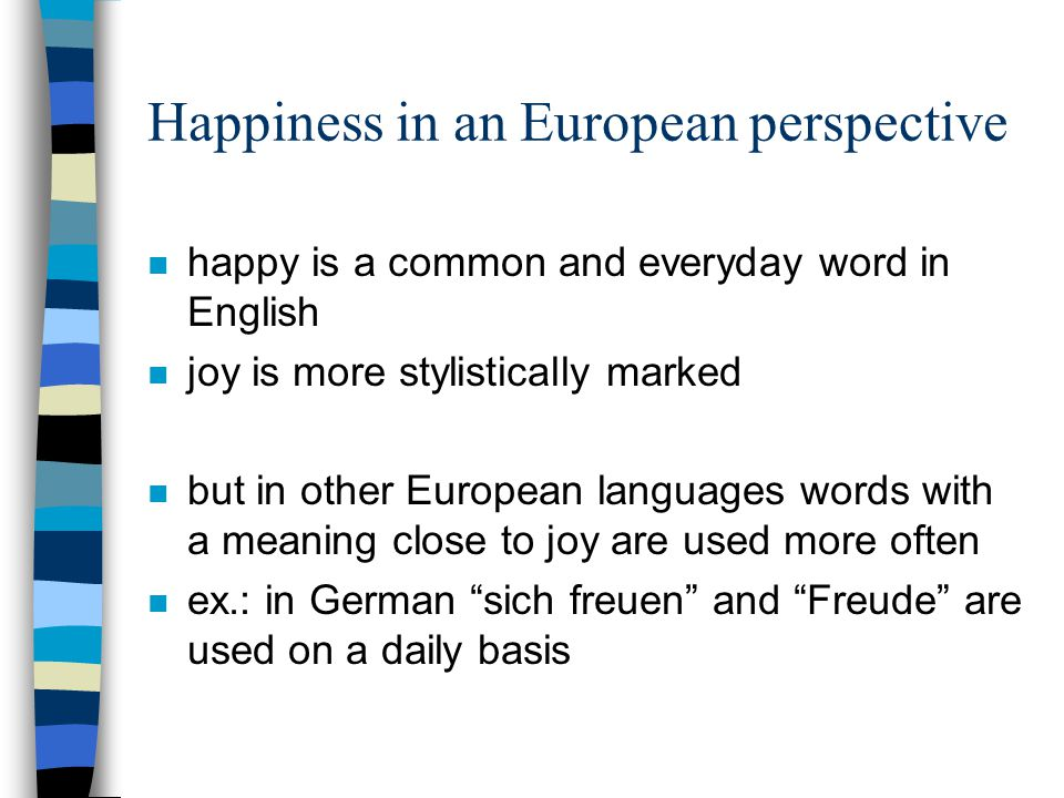 Happiness in an European perspective n happy is a common and everyday word in English n joy is more stylistically marked n but in other European languages words with a meaning close to joy are used more often n ex.: in German sich freuen and Freude are used on a daily basis