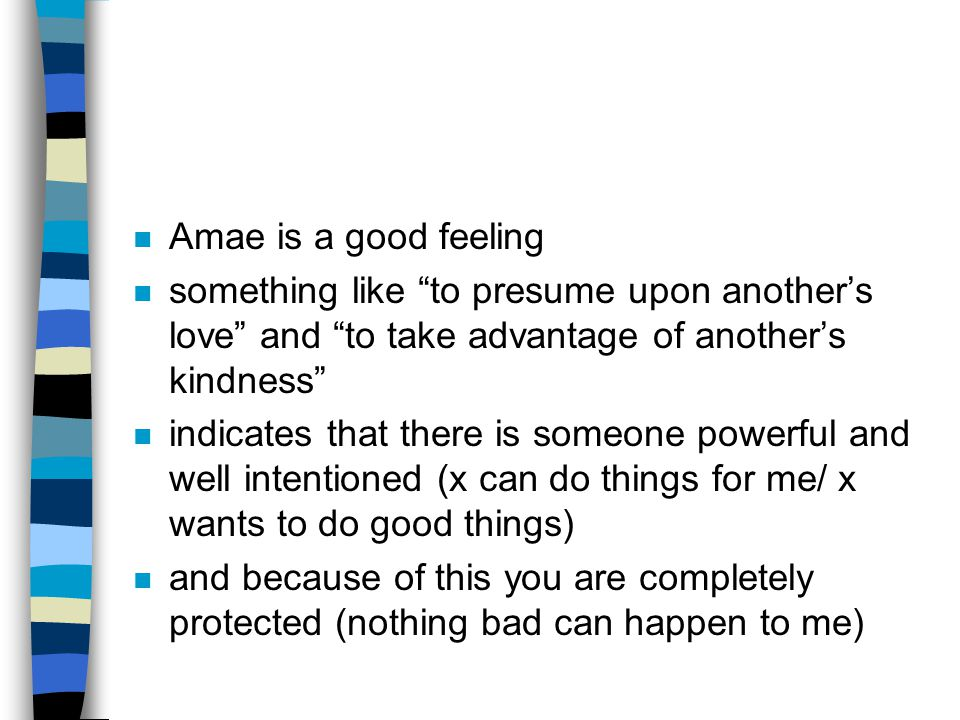 n Amae is a good feeling n something like to presume upon another's love and to take advantage of another's kindness n indicates that there is someone powerful and well intentioned (x can do things for me/ x wants to do good things) n and because of this you are completely protected (nothing bad can happen to me)